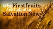 Why Firstfruits Are Called to Salvation Now